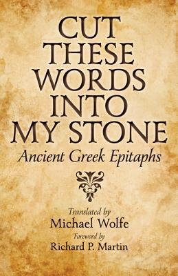 Cut These Words into My Stone: Ancient Greek Epitaphs  by  Michael   Wolfe