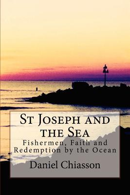 St Joseph and the Sea: Fishermen, Faith and Redemption on the Ocean  by  Daniel G. Chiasson