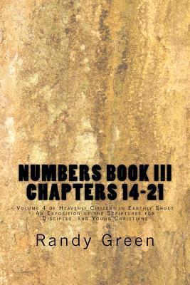 Numbers Book III: Chapters 14-21: Volume 4 of Heavenly Citizens in Earthly Shoes, an Exposition of the Scriptures for Disciples and Youn Randy  Green
