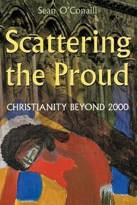 Scattering the Proud: Christianity Beyond 2000  by  Sean OConaill