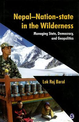 Nepal - Nation-State in the Wilderness: Managing State, Democracy and Geopolitics  by  Lok Raj Baral
