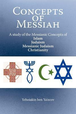 Concepts of Messiah: A Study of the Messianic Concepts of Islam, Judaism, Messianic Judaism and Christianity Yehoiakin Ben Yaocov