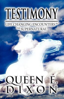 Testimony: Life Changing Encounters in the Supernatural  by  Queen E. Dixon