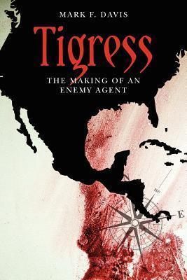 Tigress - The Making of an Enemy Agent Mark F. Davis