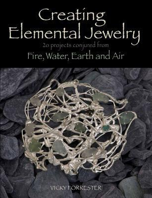 Creating Elemental Jewelry: 20 Projects Conjured from Fire, Water, Earth and Air Vicky Forrester