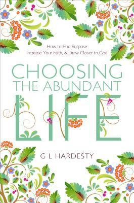 Choosing the Abundant Life: How to Find Purpose, Increase Your Faith, and Draw Closer to God G. L. Hardesty
