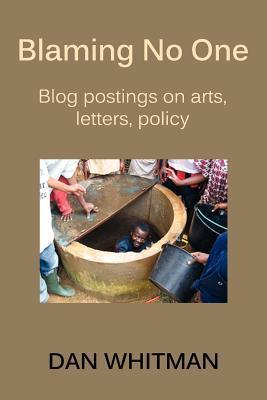Blaming No One: Blog Postings on Arts, Letters, Policy  by  Dan Whitman