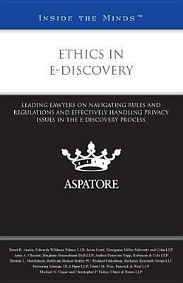Ethics in E-Discovery: Leading Lawyers on Navigating Rules and Regulations and Effectively Handling Privacy Issues in the E-Discovery Process  by  Various