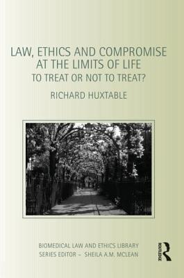 Law, Ethics and Compromise at the Limits of Life: To Treat or Not to Treat? Richard Huxtable