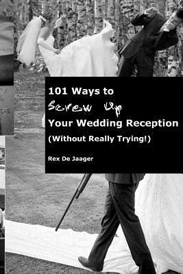 101 Ways to Screw Up Your Wedding Reception (Without Really Trying): Screw Up Your Wedding Reception Rex Dejaager