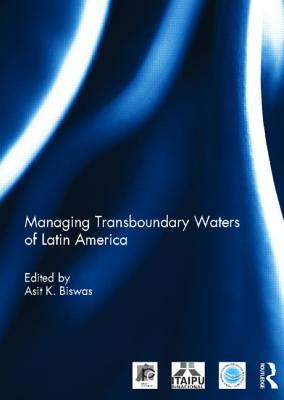 Managing Transboundary Waters of Latin America  by  Asit K. Biswas