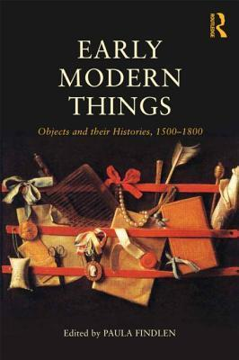 Early Modern Things: Objects and Their Histories, 1500-1800 Paula Findlen