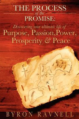The Process of the Promise: Discovering Your Ultimate Life of Purpose, Passion, Power, Prosperity and Peace  by  Byron Ravnell