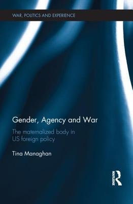 Gender, Agency and War: The Maternalized Body in Us Foreign Policy  by  Tina Managhan