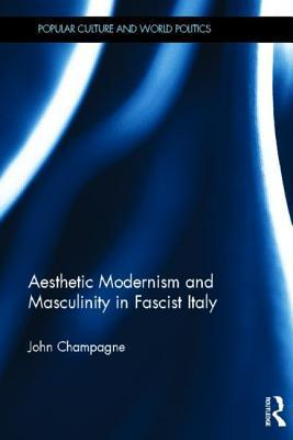Aesthetic Modernism and Masculinity in Fascist Italy  by  John Champagne