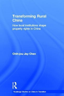Transforming Rural China: How Local Institutions Shape Property Rights in China  by  Chih-Jou J Chen