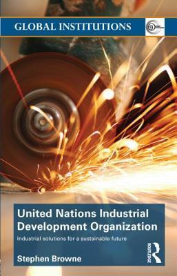 United Nations Industrial Development Organization: Industrial Solutions for a Sustainable Future Stephen Browne