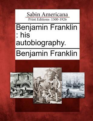 Benjamin Franklin: His Autobiography.  by  Benjamin Franklin