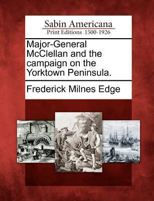Major-General McClellan and the Campaign on the Yorktown Peninsula.  by  Frederick Milnes Edge