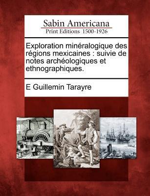 Exploration Mineralogique Des Regions Mexicaines: Suivie de Notes Archeologiques Et Ethnographiques. E. Guillemin Tarayre
