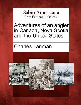 Adventures of an Angler in Canada, Nova Scotia and the United States.  by  Charles Lanman