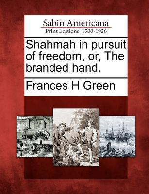 Shahmah in Pursuit of Freedom, Or, the Branded Hand. Frances H. Green