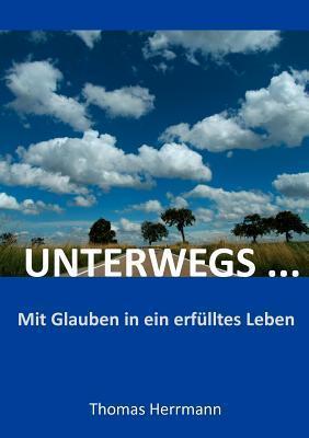 UNTERWEGS ...: Mit Glauben in ein erfülltes Leben Thomas Herrmann