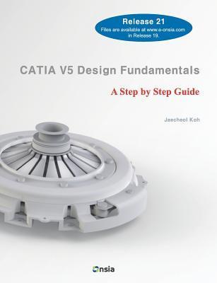Catia V5 Design Fundamentals: A Step Step Guide by Jaecheol Koh