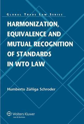 Harmonization, Equivalence and Mutual Recognition of Standards in Wto Law Humberto Zúñiga Schroder