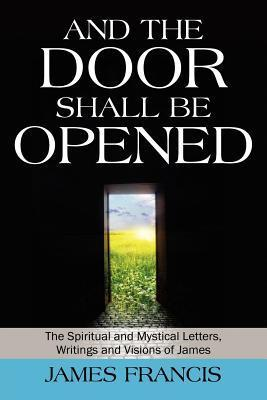 And the Door Shall Be Opened: The Spiritual and Mystical Letters, Writings and Visions of James  by  James Francis