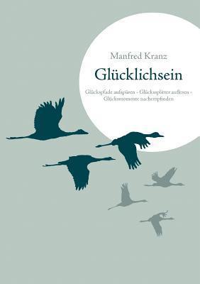 Glücklichsein: Glückspfade aufspüren - Glückssplitter auflesen - Glücksmomente nachempfinden  by  Manfred Kranz