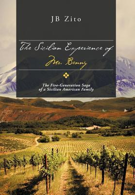 The Sicilian Experience of Mr. Benny: The Five-Generation Saga of a Sicilian American Family  by  Jb Zito