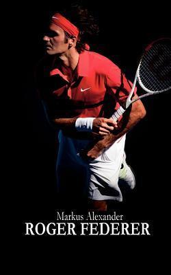 Roger Federer - Tennis Fur Die Ewigkeit  by  Markus Alexander