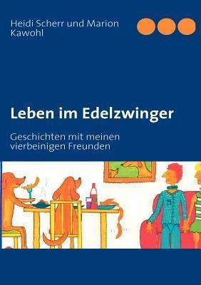 Leben im Edelzwinger: Geschichten mit meinen vierbeinigen Freunden  by  Heidi Scherr