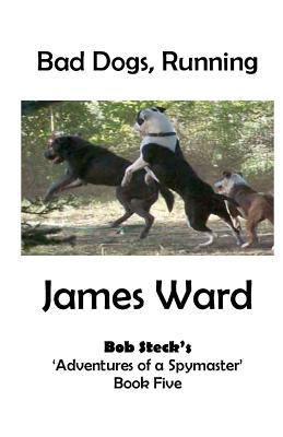 Bad Dogs, Running: Bob Stecks Adventures of a Spymaster - Book Five James Ward