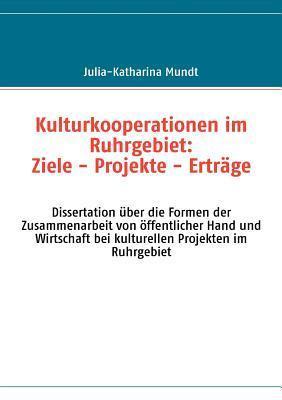 Kulturkooperationen im Ruhrgebiet: Ziele - Projekte - Erträge: Dissertation über die Formen der Zusammenarbeit von öffentlicher Hand und Wirtschaft bei kulturellen Projekten im Ruhrgebiet Julia-Katharina Mundt