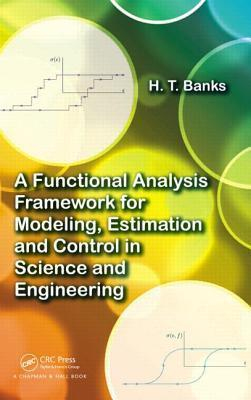 A Functional Analysis Framework for Modeling, Estimation and Control in Science and Engineering Harvey Thomas Banks