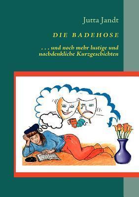 Die Badehose: ... und noch mehr ganz kurze Kurzgeschichten Jutta Jandt