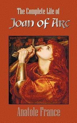 The Complete Life of Joan of Arc (Volumes I and II) Anatole France