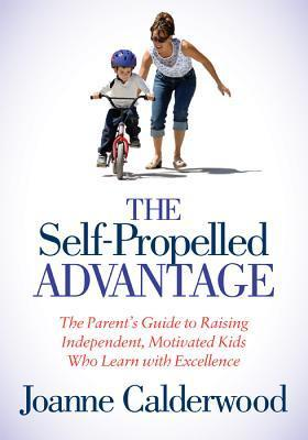 The Self-Propelled Advantage: The Parents Guide to Raising Independent, Motivated Kids Who Learn with Excellence Joanne Calderwood