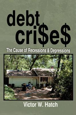 Debt Crises the Cause of Recessions and Depressions  by  Victor W. Hatch