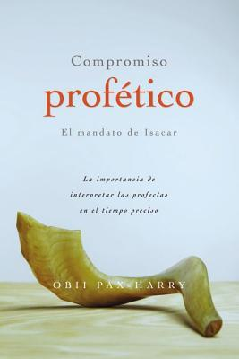 Compromiso Profetico: El Mandato de Isacar: La Importancia de Interpretar Las Profecias En El Tiempo Preciso Obii Pax-Harry