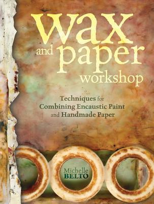 Wax and Paper Workshop: Techniques for Combining Encaustic Paint and Handmade Paper  by  Michelle Belto