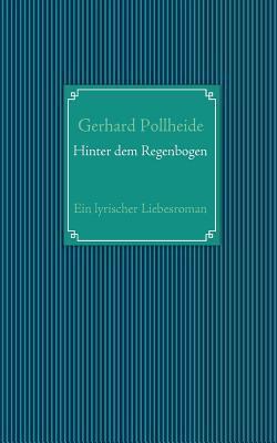 Hinter dem Regenbogen: Ein lyrischer Liebesroman  by  Gerhard Pollheide