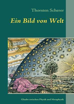 Ein Bild von Welt: Glaubenssuche zwischen Physik und Metaphysik Thorsten Scherer