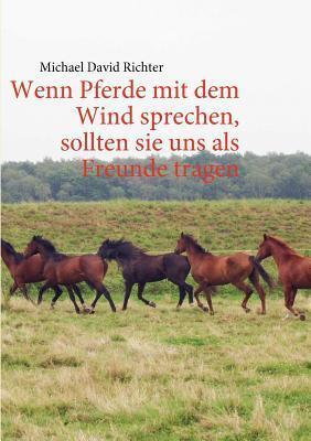 Wenn Pferde Mit Dem Wind Sprechen, Sollten Sie Uns ALS Freunde Tragen  by  Michael David Richter