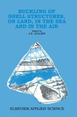 Buckling Of Shell Structures, On Land, In The Sea And The Air J.F. Jullien