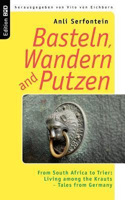 Basteln, Wandern and Putzen: From South Africa to Trier: Living among the Krauts - Tales from Germany Anli Serfontein