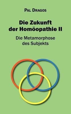 Die Zukunft der Homöopathie II - Die Metamorphose des Subjekts Pal Dragos
