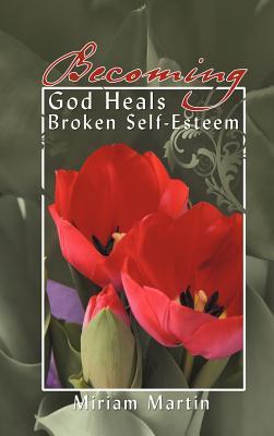 Becoming: God Heals Broken Self-Esteem Miriam Martin